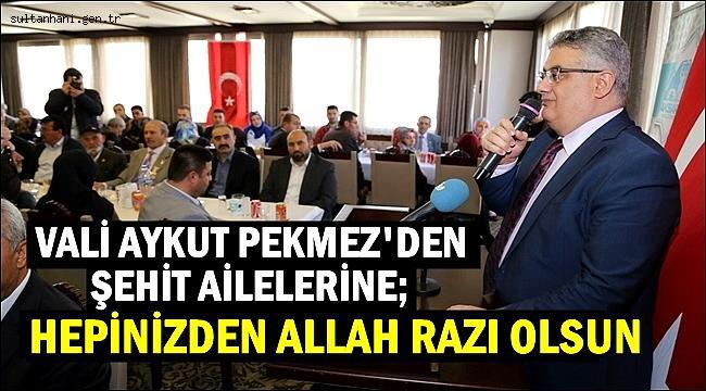 VALİ AYKUT PEKMEZ 'ŞEHİT YAKINLARIMIZ OLARAK ÇOCUĞUNUZU BU VATAN UĞRUNA FEDA ETTİNİZ'...