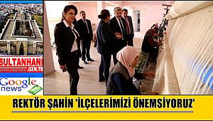 REKTÖR ŞAHİN 'İLÇELERİMİZİ ÖNEMSİYORUZ'