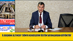 İL BAŞKANI ALTINSOY 'DÜNYA KENDİLERİNİ ÜSTÜN SAYANLARDAN BÜYÜKTÜR'