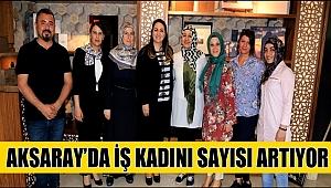 AKSARAY'DA İŞ KADINI SAYISI ARTIYOR