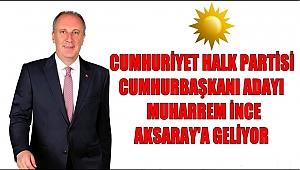 CUMHURİYET HALK PARTİSİ CUMHURBAŞKANI ADAYI MUHARREM İNCE AKSARAY'A GELİYOR