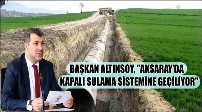 BAŞKAN ALTINSOY, AKSARAY'DA KAPALI SULAMA SİSTEMİNE GEÇİLİYOR