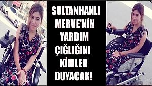 SULTANHANLI MERVE'NİN YARDIM ÇIĞLIĞINI KİMLER DUYACAK!