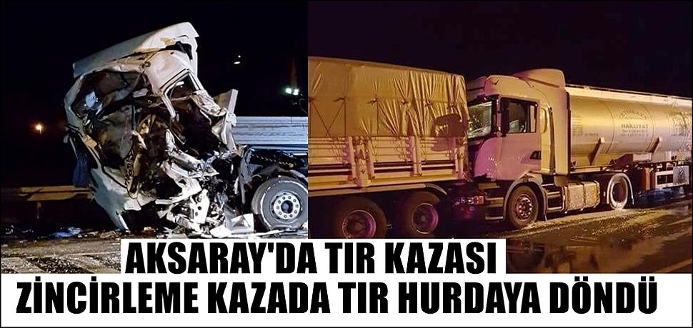 AKSARAY'DA TIR KAZASI, ZİNCİRLEME KAZADA TIR HURDAYA DÖNDÜ