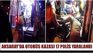 AKSARAY'DA OTOBÜS KAZASI 17 POLİS YARALANDI