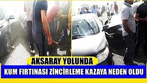 AKSARAY YOLUNDA KUM FIRTINASI ZİNCİRLEME TRAFİK KAZASINA NEDEN OLDU