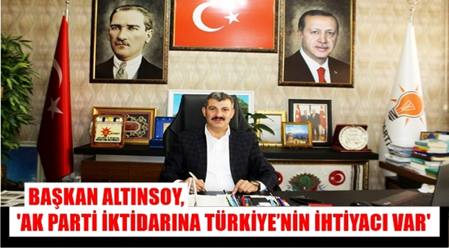 BAŞKAN ALTINSOY, 'AK PARTİ İKTİDARINA TÜRKİYE'NİN İHTİYACI VAR'