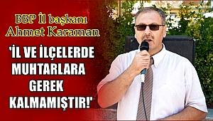 BÜYÜK BİRLİK PARTİSİ İL BAŞKANI AHMET KARAMAN'DAN MUHTARLIK KONUSUNDA AÇIKLAMA
