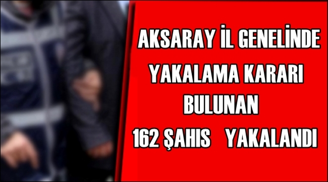 AKSARAY İL GENELİNDE YAKALAMA KARARI BULUNAN 162 ŞAHIS YAKALANDI
