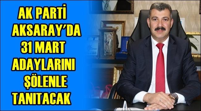 AK PARTİ AKSARAY'DA 31 MART ADAYLARINI ŞÖLENLE TANITACAK