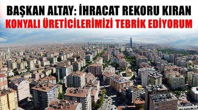 Başkan Altay 'İhracat Rekoru Kıran Konyalı Üreticilerimizi Tebrik Ediyorum'