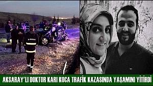 AKSARAY'LI DOKTOR KARI KOCA TRAFİK KAZASINDA YAŞAMINI YİTİRDİ