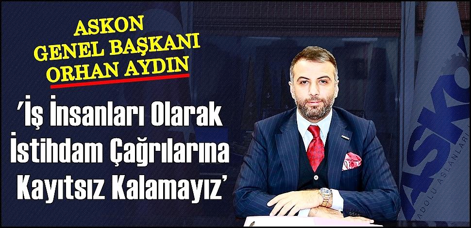 ASKON GENEL BAŞKANI AYDIN ''İŞ İNSANLARI OLARAK İSTİHDAM ÇAĞRILARINA KAYITSIZ KALAMAYIZ''