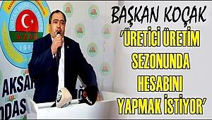 BAŞKAN KOÇAK 'ÜRETİCİ ÜRETİM SEZONUNDA HESABINI YAPMAK İSTİYOR'