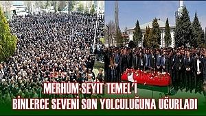 MERHUM SEYİT TEMEL'İ BİNLERCE SEVENİ SON YOLCULUĞUNA UĞURLADI