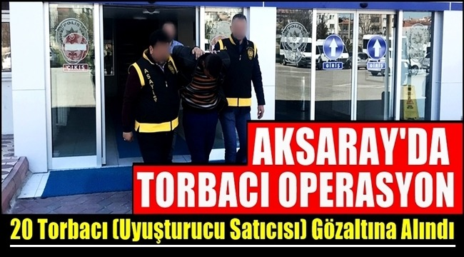 AKSARAY'DA YAPILAN OPERASYONLARLA 20 TORBACI YAKALANDI