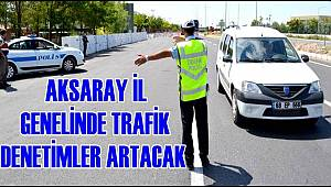 AKSARAY İL GENELİNDE TRAFİKTE DENETİMLER ARTACA
