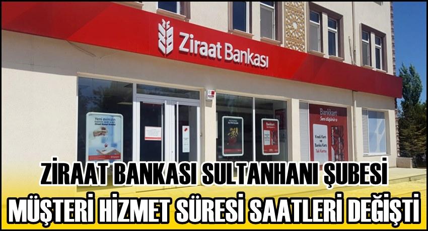 ZİRAAT BANKASI SULTANHANI ŞUBESİ MÜŞTERİ HİZMET SÜRESİ SAATLERİ DEĞİŞTİ