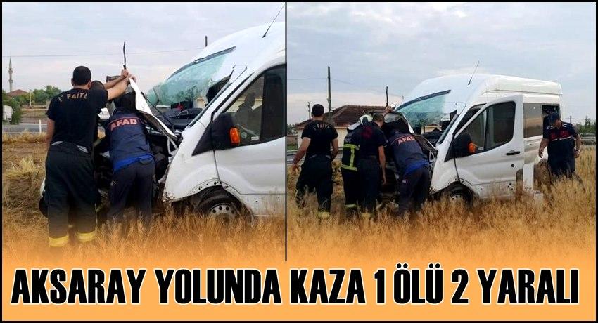 AKSARAY YOLUNDA MİNİBÜS KAZASI 1 ÖLÜ 2 YARALI