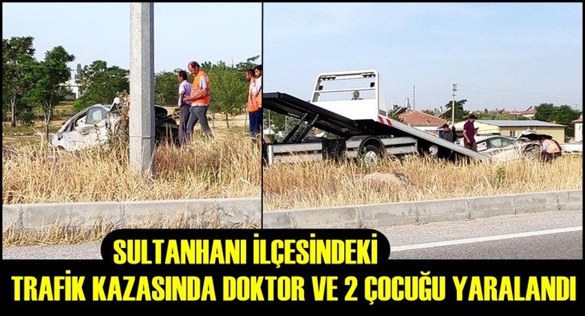 SULTANHANI İLÇESİNDEKİ TRAFİK KAZASINDA DOKTOR VE 2 ÇOCUĞU YARALANDI