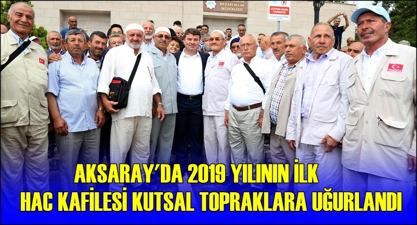 AKSARAY'DA 2019 YILININ İLK HAC KAFİLESİ KUTSAL TOPRAKLARA UĞURLANDI