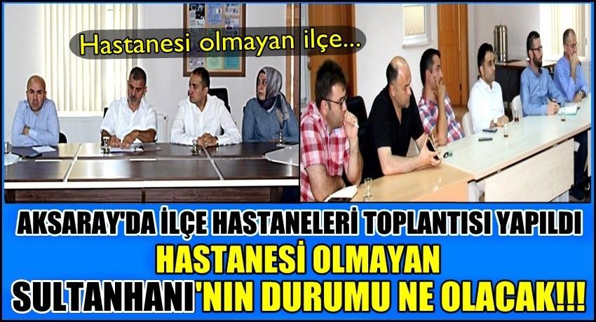 AKSARAY'DA İLÇE HASTANELERİ TOPLANTISINDA BULUNMAYAN İLÇE SULTANHANI!!!