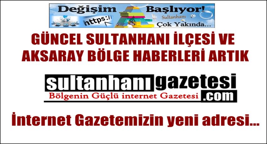 GÜNCEL SULTANHANI ve AKSARAY BÖLGE HABERLERİ sultanhanigazetesi.com ADRESİNDE...