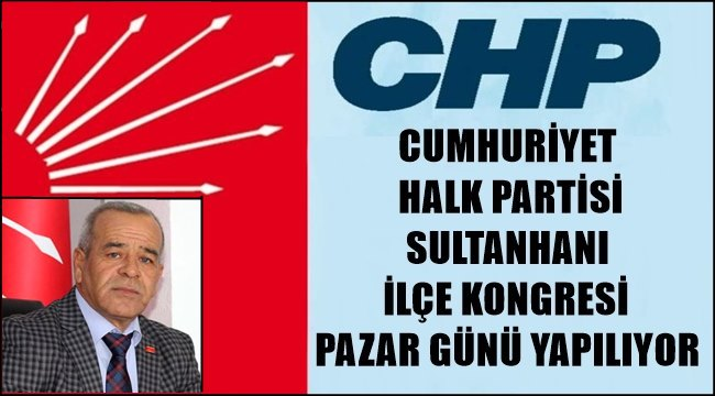 SULTANHANI CHP İLÇE KONGRESİ HAFTA SONU YAPILACAK