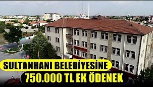MALİYE BAKANLIĞINDAN SULTANHANI BELEDİYESİNE 750.000 TL EK ÖDENEK