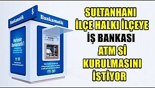 SULTANHANI İLÇE HALKI İLÇEYE İŞ BANKASI ATM Sİ KURULMASINI İSTİYOR