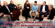 AKPARTİ HEYETİNDEN AKSARAYLI YARALI POLİS MEMURUMUZA ZİYARET