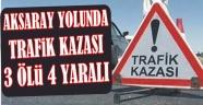 AKSARAY YOLUNDA TRAFİK KAZASI 3 ÖLÜ 4 YARALI