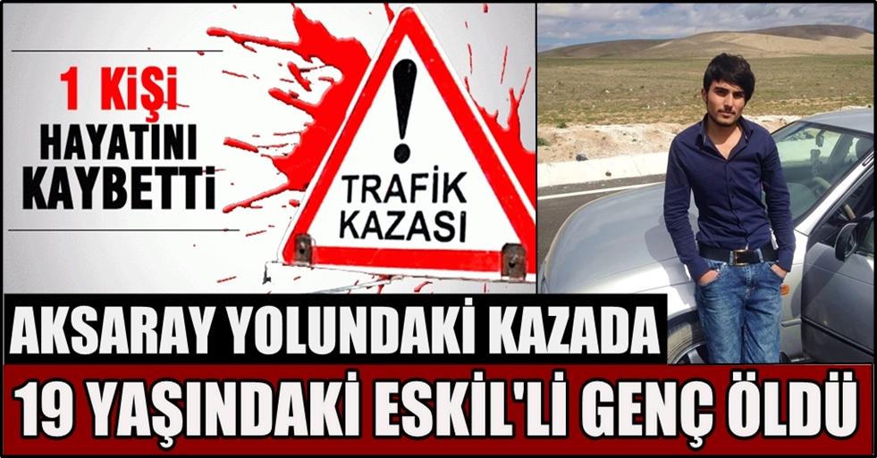 Aksaray yolundaki kazada 1 kişi öldü 3 kişi yaralandı