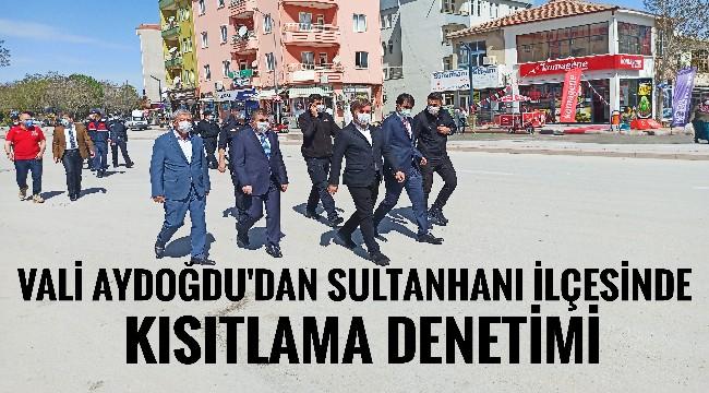VALİ HAMZA AYDOĞDU'DAN SULTANHANI İLÇESİNDE KISITLAMA DENETİMİ